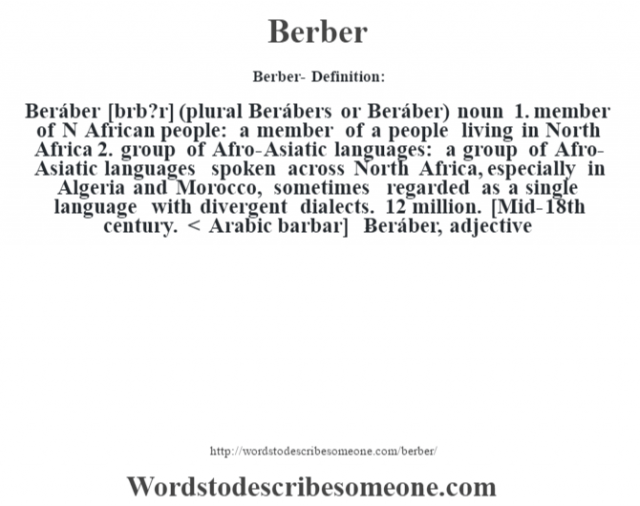 Berber- Definition:Beráber [bœrb?r] (plural Berábers or Beráber)  noun  1.  member of N African people: a member of a people living in North Africa  2.  group of Afro-Asiatic languages: a group of Afro-Asiatic languages spoken across North Africa, especially in Algeria and Morocco, sometimes regarded as a single language with divergent dialects. 12 million.    [Mid-18th century. < Arabic barbar]   -Beráber, adjective