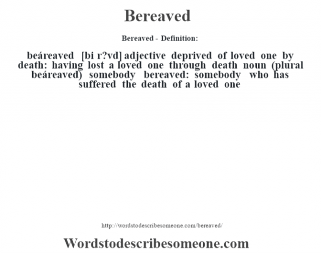 Bereaved- Definition:beáreaved [bi r?vd] adjective   deprived of loved one by death: having lost a loved one through death    noun (plural beáreaved)   somebody bereaved: somebody who has suffered the death of a loved one