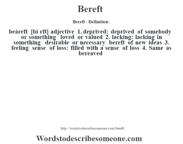 Bereft- Definition:beáreft [bi rŽft] adjective  1.  deprived: deprived of somebody or something loved or valued  2.  lacking: lacking in something desirable or necessary bereft of new ideas   3.  feeling sense of loss: filled with a sense of loss  4.  Same as bereaved