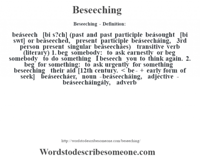 Beseeching- Definition:beáseech [bi s?ch] (past and past participle beásought [bi s‡wt] or beáseeched, present participle beáseecháing, 3rd person present singular beáseecháes)  transitive verb (literary)  1.  beg somebody: to ask earnestly or beg somebody to do something I beseech you to think again.   2.  beg for something: to ask urgently for something beseeching their aid     [12th century. < be- + early form of seek]   -beáseecháer, noun -beáseecháing, adjective -beáseecháingály, adverb