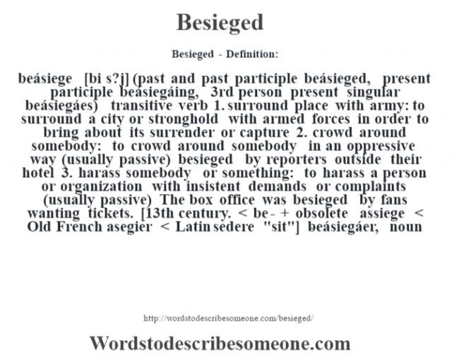 Besieged- Definition:beásiege [bi s?j] (past and past participle beásieged, present participle beásiegáing, 3rd person present singular beásiegáes)  transitive verb  1.  surround place with army: to surround a city or stronghold with armed forces in order to bring about its surrender or capture  2.  crowd around somebody: to crowd around somebody in an oppressive way (usually passive)  besieged by reporters outside their hotel   3.  harass somebody or something: to harass a person or organization with insistent demands or complaints (usually passive)  The box office was besieged by fans wanting tickets.     [13th century. < be- + obsolete assiege < Old French asegier < Latin sedere