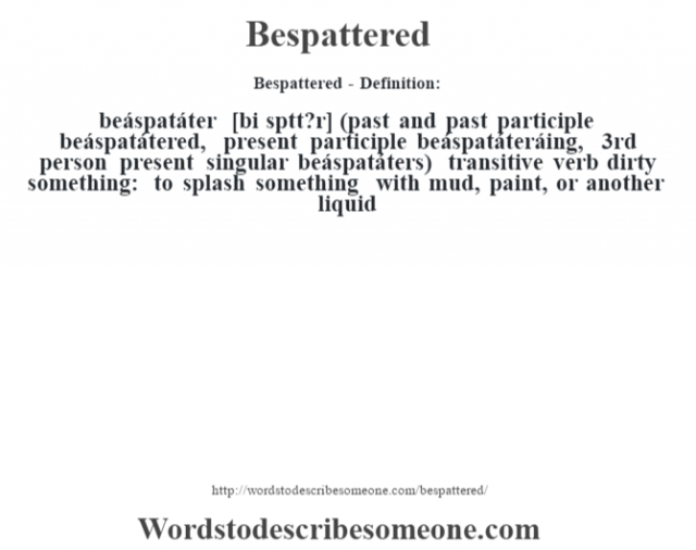 Bespattered- Definition:beáspatáter [bi sp‡tt?r] (past and past participle beáspatátered, present participle beáspatáteráing, 3rd person present singular beáspatáters)  transitive verb   dirty something: to splash something with mud, paint, or another liquid