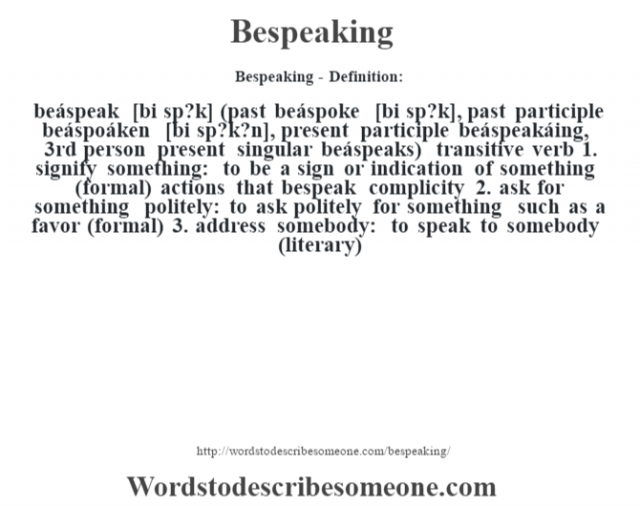 Bespeaking- Definition:beáspeak [bi sp?k] (past beáspoke [bi sp?k], past participle beáspoáken [bi sp?k?n], present participle beáspeakáing, 3rd person present singular beáspeaks)  transitive verb  1.  signify something: to be a sign or indication of something (formal)  actions that bespeak complicity   2.  ask for something politely: to ask politely for something such as a favor (formal)  3.  address somebody: to speak to somebody (literary)