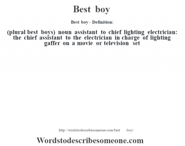 Best boy- Definition:(plural best boys)  noun   assistant to chief lighting electrician: the chief assistant to the electrician in charge of lighting gaffer on a movie or television set