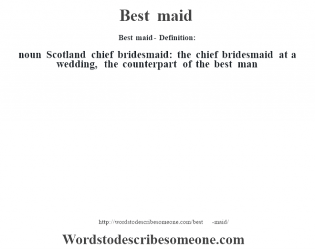 Best maid- Definition:noun   Scotland chief bridesmaid: the chief bridesmaid at a wedding, the counterpart of the best man