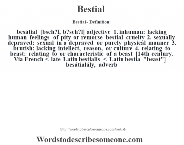 Bestial- Definition:besátial [bŽsch?l, b?sch?l] adjective  1.  inhuman: lacking human feelings of pity or remorse bestial cruelty   2.  sexually depraved: sexual in a depraved or purely physical manner  3.  brutish: lacking intellect, reason, or culture  4.  relating to beast: relating to or characteristic of a beast    [14th century. Via French < late Latin bestialis < Latin bestia
