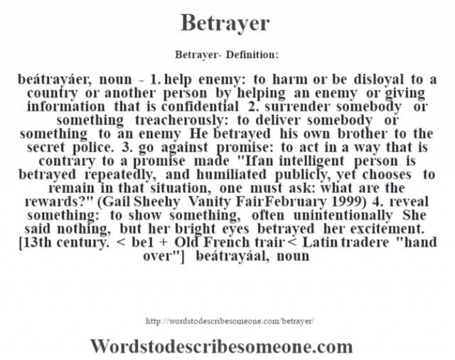 Betrayer- Definition:beátrayáer, noun - 1.  help enemy: to harm or be disloyal to a country or another person by helping an enemy or giving information that is confidential  2.  surrender somebody or something treacherously: to deliver somebody or something to an enemy He betrayed his own brother to the secret police.   3.  go against promise: to act in a way that is contrary to a promise made
