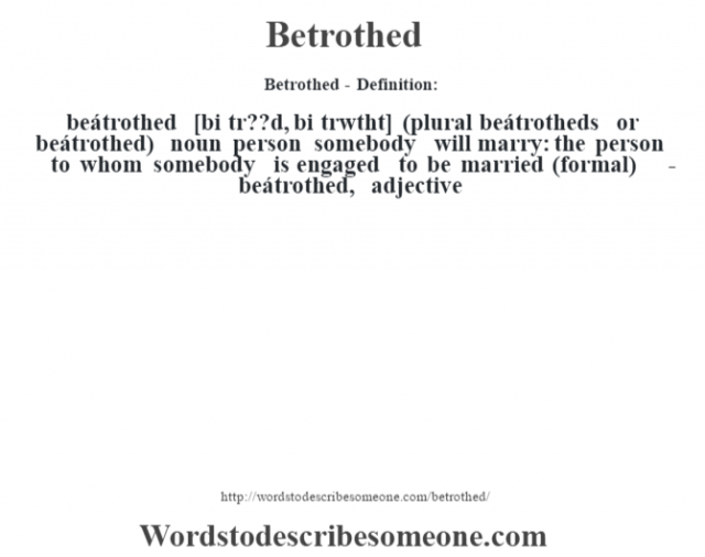 Betrothed- Definition:beátrothed [bi tr??d, bi tr‡wtht] (plural beátrotheds or beátrothed)  noun   person somebody will marry: the person to whom somebody is engaged to be married (formal)     -beátrothed, adjective