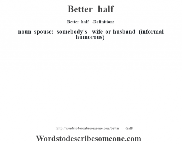 Better half   - Definition:noun   spouse: somebody's wife or husband (informal humorous)