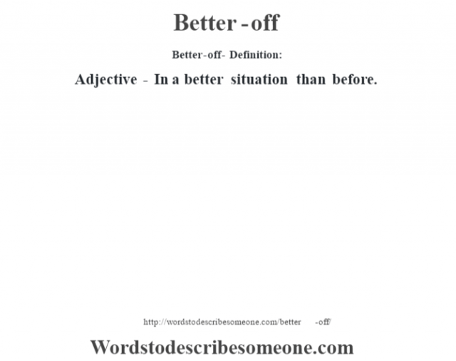 Better-off- Definition:Adjective - In a better situation than before.