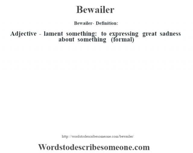 Bewailer- Definition:Adjective - lament something: to expressing great sadness about something (formal)