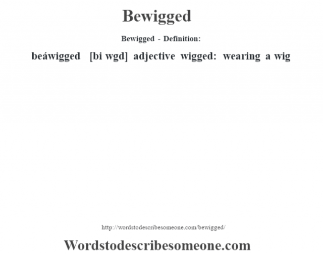 Bewigged- Definition:beáwigged [bi w'gd] adjective   wigged: wearing a wig