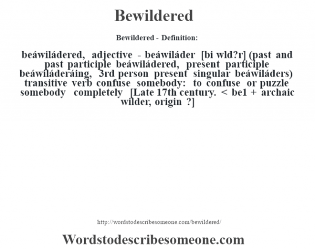 Bewildered- Definition:beáwiládered, adjective - beáwiláder [bi w'ld?r] (past and past participle beáwiládered, present participle beáwiláderáing, 3rd person present singular beáwiláders)  transitive verb   confuse somebody: to confuse or puzzle somebody completely    [Late 17th century. < be1 + archaic wilder, origin ?]