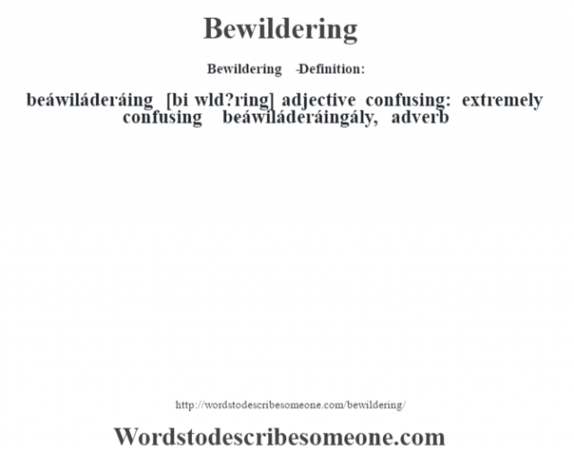 Bewildering   - Definition:beáwiláderáing [bi w'ld?ring] adjective   confusing: extremely confusing     -beáwiláderáingály, adverb