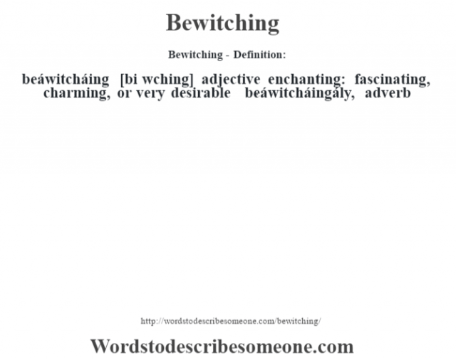 Bewitching- Definition:beáwitcháing [bi w'ching] adjective   enchanting: fascinating, charming, or very desirable     -beáwitcháingály, adverb