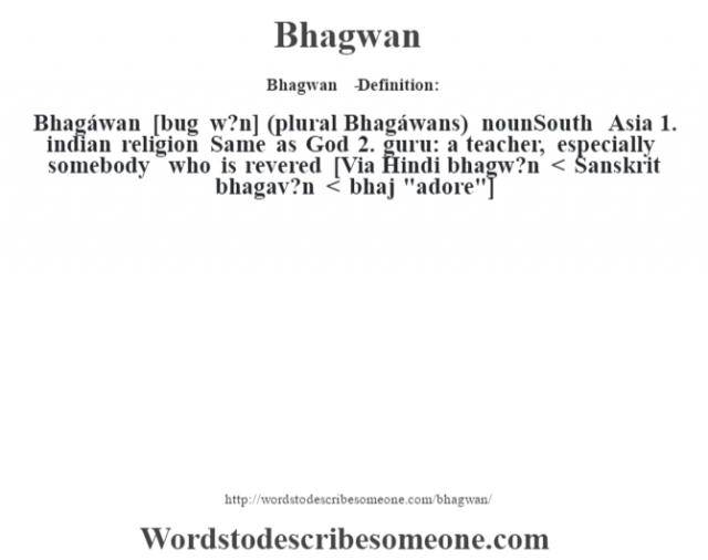 Bhagwan   - Definition:Bhagáwan [bug w?n] (plural Bhagáwans)  nounSouth Asia  1.  indian religion Same as God  2.  guru: a teacher, especially somebody who is revered    [Via Hindi bhagw?n < Sanskrit bhagav?n < bhaj
