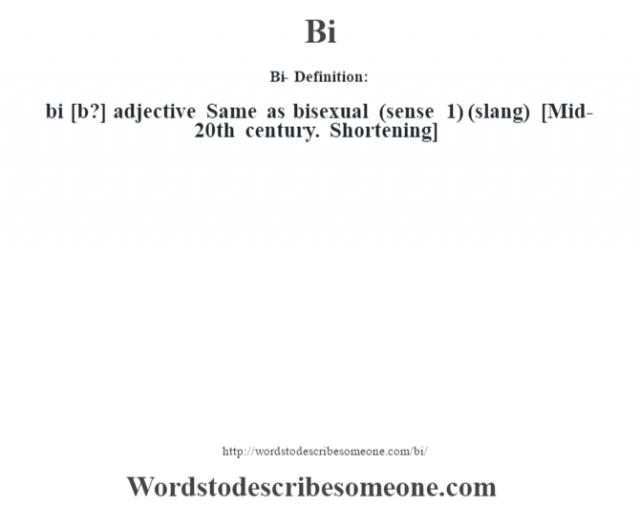 Bi- Definition:bi [b?] adjective   Same as bisexual (sense 1)  (slang)    [Mid-20th century. Shortening]