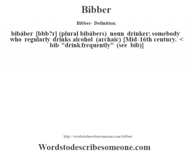 Bibber- Definition:bibáber [b'bb?r] (plural bibábers)  noun   drinker: somebody who regularly drinks alcohol (archaic)    [Mid-16th century. < bib