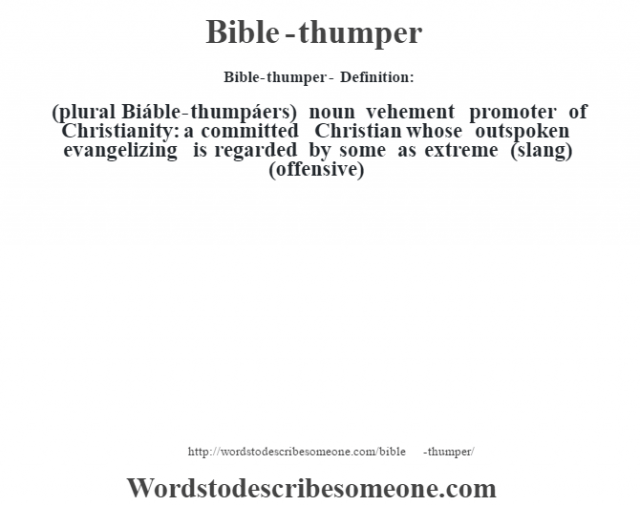 Bible-thumper- Definition:(plural Biáble-thumpáers)  noun   vehement promoter of Christianity: a committed Christian whose outspoken evangelizing is regarded by some as extreme (slang) (offensive)