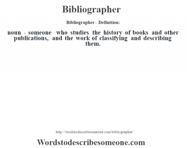Bibliographer- Definition:noun - someone who studies the history of books and other publications, and the work of classifying and describing them.
