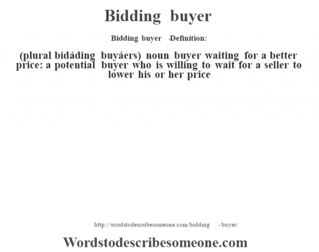 Bidding buyer   - Definition:(plural bidáding buyáers)  noun   buyer waiting for a better price: a potential buyer who is willing to wait for a seller to lower his or her price