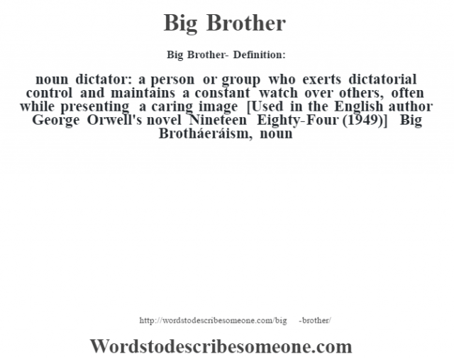 Big Brother- Definition:noun   dictator: a person or group who exerts dictatorial control and maintains a constant watch over others, often while presenting a caring image    [Used in the English author George Orwell's novel Nineteen Eighty-Four (1949)]   -Big Brotháeráism, noun