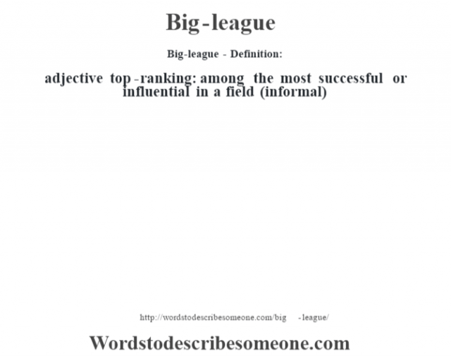 Big-league- Definition:adjective   top-ranking: among the most successful or influential in a field (informal)