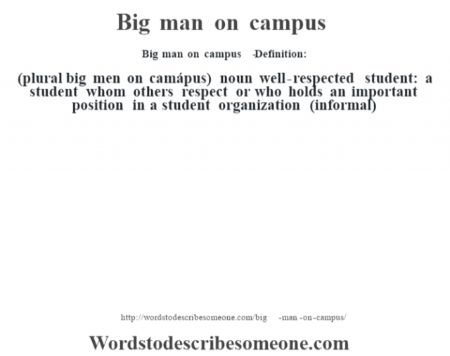 Big man on campus   - Definition:(plural big men on camápus)  noun   well-respected student: a student whom others respect or who holds an important position in a student organization (informal)