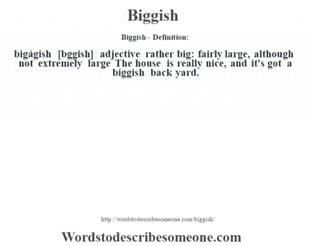 Biggish- Definition:bigágish [b'ggish] adjective   rather big: fairly large, although not extremely large The house is really nice, and it's got a biggish back yard.