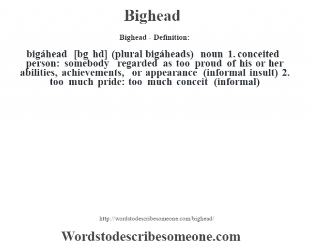 Bighead- Definition:bigáhead [b'g hd] (plural bigáheads)  noun  1.  conceited person: somebody regarded as too proud of his or her abilities, achievements, or appearance (informal insult)  2.  too much pride: too much conceit (informal)