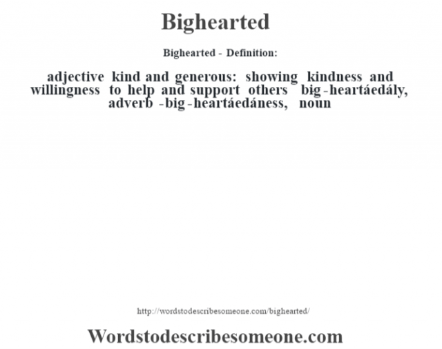 Bighearted- Definition:adjective   kind and generous: showing kindness and willingness to help and support others     -big-heartáedály, adverb -big-heartáedáness, noun