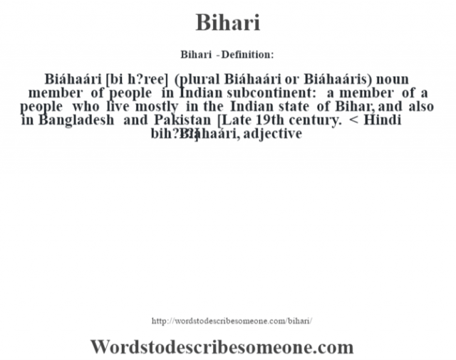 Bihari  - Definition:Biáhaári [bi h?ree] (plural Biáhaári or Biáhaáris)  noun   member of people in Indian subcontinent: a member of a people who live mostly in the Indian state of Bihar, and also in Bangladesh and Pakistan    [Late 19th century. < Hindi bih?r?]   -Biáhaári, adjective