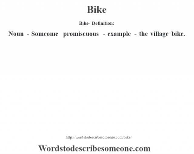 Bike- Definition:Noun - Someome promiscuous - example - the village bike.