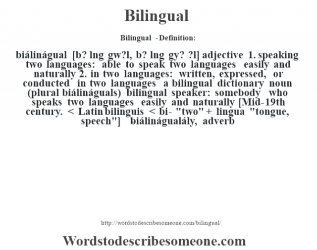 Bilingual  - Definition:biálinágual [b? l'ng gw?l, b? l'ng gy? ?l] adjective  1.  speaking two languages: able to speak two languages easily and naturally  2.  in two languages: written, expressed, or conducted in two languages a bilingual dictionary     noun (plural biálináguals)   bilingual speaker: somebody who speaks two languages easily and naturally    [Mid-19th century. < Latin bilinguis < bi-