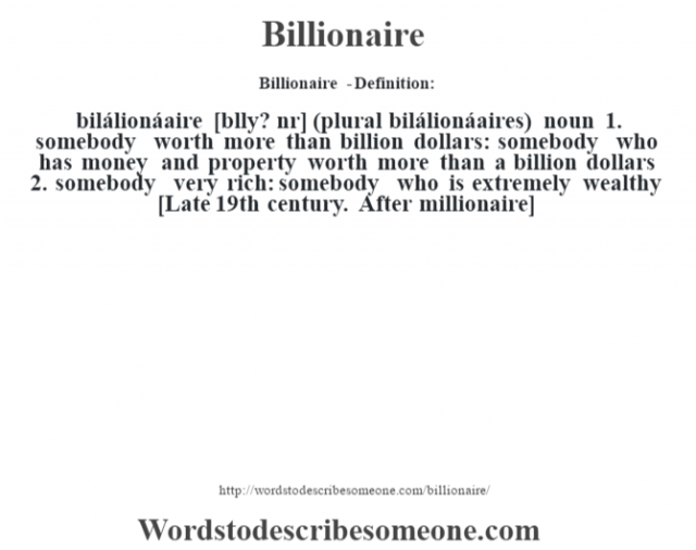 "Billionaire  - Definition:bilálionáaire [b""lly? nŽr] (plural bilálionáaires)  noun  1.  somebody worth more than billion dollars: somebody who has money and property worth more than a billion dollars  2.  somebody very rich: somebody who is extremely wealthy    [Late 19th century. After millionaire]"