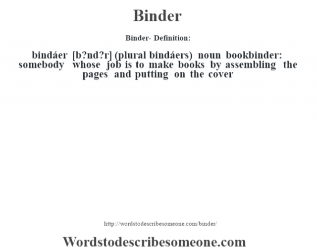 Binder- Definition:bindáer [b?nd?r] (plural bindáers)  noun    bookbinder: somebody whose job is to make books by assembling the pages and putting on the cover