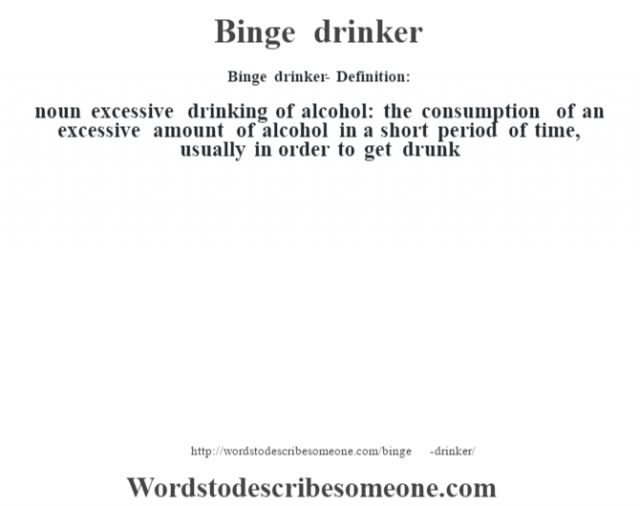 Binge drinker- Definition:noun   excessive drinking of alcohol: the consumption of an excessive amount of alcohol in a short period of time, usually in order to get drunk
