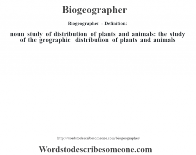 Biogeographer- Definition:noun   study of distribution of plants and animals: the study of the geographic distribution of plants and animals
