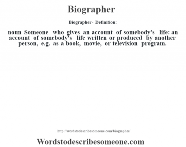 Biographer- Definition:noun  Someone who gives an  account of somebody's life: an account of somebody's life written or produced by another person, e.g. as a book, movie, or television program.