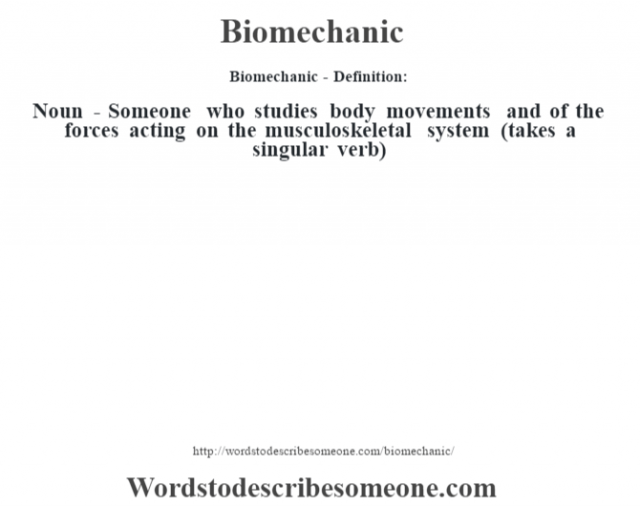 Biomechanic- Definition:Noun - Someone who studies body movements and of the forces acting on the musculoskeletal system (takes a singular verb)