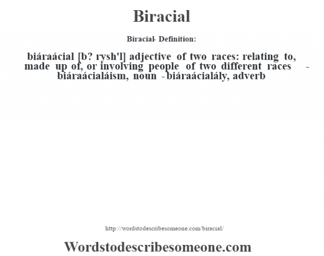 Biracial- Definition:biáraácial [b? r‡ysh'l] adjective   of two races: relating to, made up of, or involving people of two different races     -biáraácialáism, noun -biáraácialály, adverb