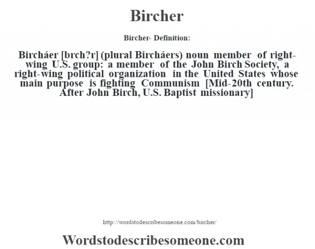 Bircher- Definition:Bircháer [bœrch?r] (plural Bircháers)  noun   member of right-wing U.S. group: a member of the John Birch Society, a right-wing political organization in the United States whose main purpose is fighting Communism    [Mid-20th century. After John Birch, U.S. Baptist missionary]