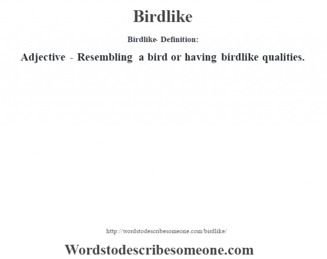Birdlike- Definition:Adjective - Resembling a bird or having birdlike qualities.