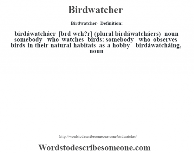 Birdwatcher- Definition:birdáwatcháer [bœrd w˜ch?r] (plural birdáwatcháers)  noun   somebody who watches birds: somebody who observes birds in their natural habitats as a hobby     -birdáwatcháing, noun