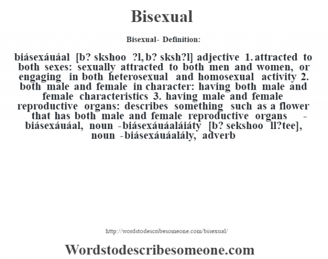 Bisexual- Definition:biásexáuáal [b? sŽkshoo ?l, b? sŽksh?l] adjective  1.  attracted to both sexes: sexually attracted to both men and women, or engaging in both heterosexual and homosexual activity  2.  both male and female in character: having both male and female characteristics  3.  having male and female reproductive organs: describes something such as a flower that has both male and female reproductive organs     -biásexáuáal, noun -biásexáuáaláiáty [b? sekshoo ‡ll?tee], noun -biásexáuáalály, adverb