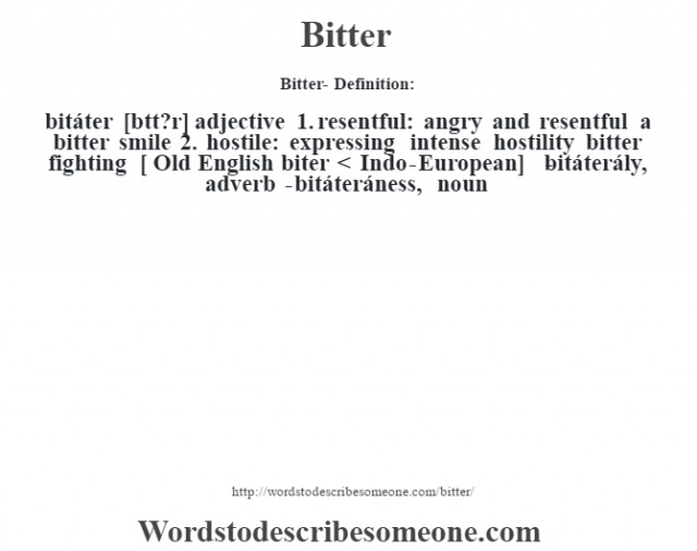 Bitter- Definition:bitáter [b'tt?r] adjective   1.  resentful: angry and resentful a bitter smile    2.  hostile: expressing intense hostility bitter fighting  [ Old English biter < Indo-European]   -bitáterály, adverb -bitáteráness, noun