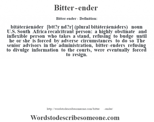 "Bitter-ender- Definition:bitáteráenáder [b""tt?r Žnd?r] (plural bitáteráenáders)  noun   U.S. South Africa recalcitrant person: a highly obstinate and inflexible person who takes a stand, refusing to budge until he or she is forced by adverse circumstances to do so The senior advisors in the administration, bitter-enders refusing to divulge information to the courts, were eventually forced to resign."