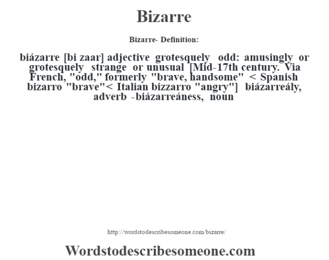 Bizarre- Definition:biázarre [bi zaar] adjective   grotesquely odd: amusingly or grotesquely strange or unusual    [Mid-17th century. Via French,