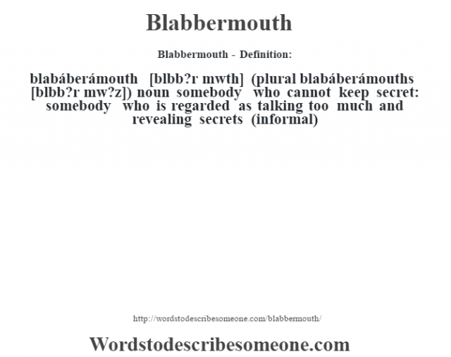 Blabbermouth- Definition:blabáberámouth [bl‡bb?r m˜wth] (plural blabáberámouths [bl‡bb?r m˜w?z])  noun   somebody who cannot keep secret: somebody who is regarded as talking too much and revealing secrets (informal)
