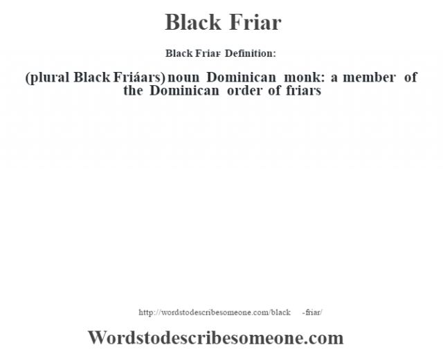 Black Friar- Definition:(plural Black Friáars)  noun   Dominican monk: a member of the Dominican order of friars